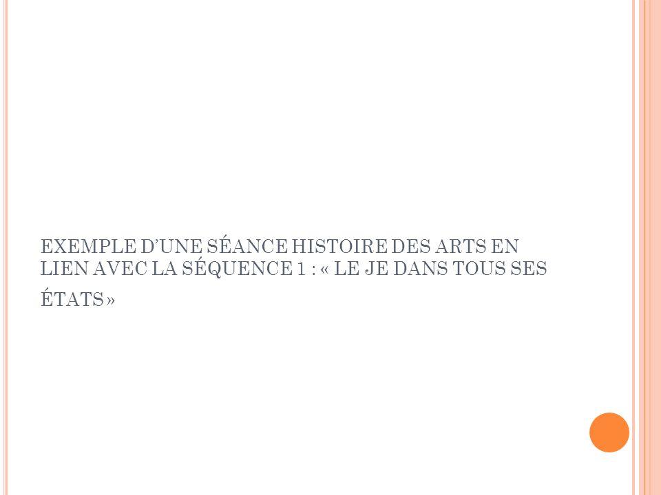 EXEMPLE D UNE SÉANCE H ISTOIRE DES A RTS EN LIEN AVEC LA SÉQUENCE 1 : « L E JE DANS TOUS SES ÉTATS »