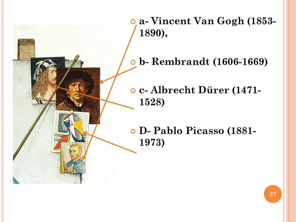 a- Vincent Van Gogh (1853- 1890), b- Rembrandt (1606-1669) c- Albrecht Dürer (1471- 1528) D- Pablo Picasso (1881- 1973) 27