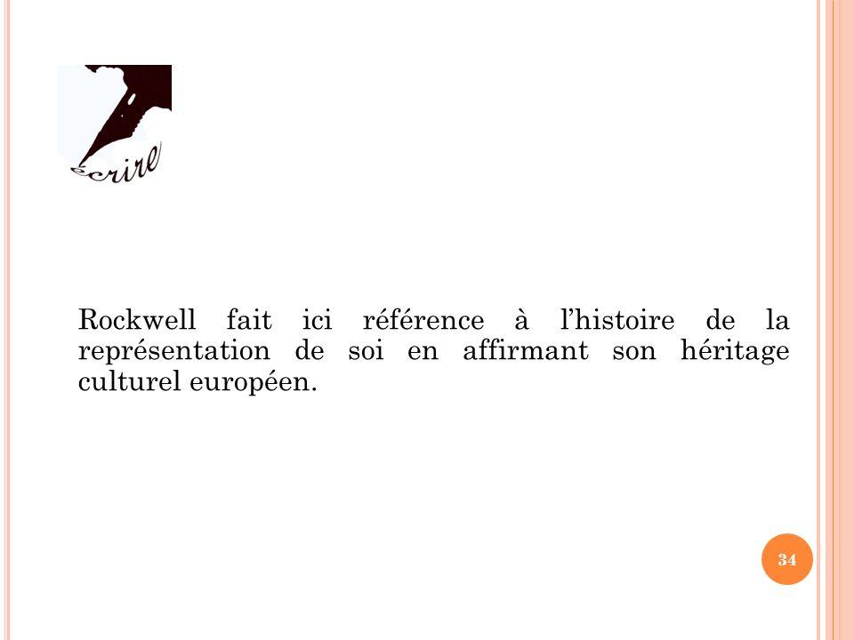 Rockwell fait ici référence à lhistoire de la représentation de soi en affirmant son héritage culturel européen. 34