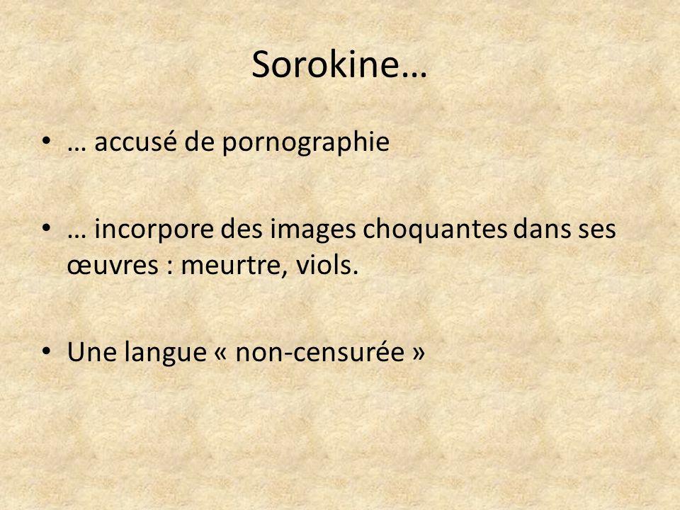 Sorokine… … accusé de pornographie … incorpore des images choquantes dans ses œuvres : meurtre, viols. Une langue « non-censurée »