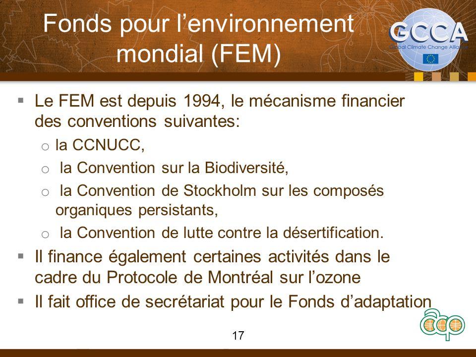 Fonds pour lenvironnement mondial (FEM) Le FEM est depuis 1994, le mécanisme financier des conventions suivantes: o la CCNUCC, o la Convention sur la Biodiversité, o la Convention de Stockholm sur les composés organiques persistants, o la Convention de lutte contre la désertification.