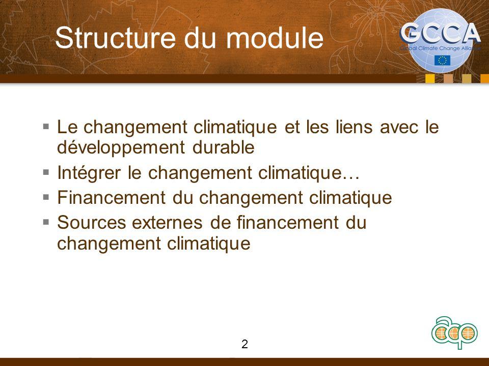 Structure du module Le changement climatique et les liens avec le développement durable Intégrer le changement climatique… Financement du changement climatique Sources externes de financement du changement climatique 2