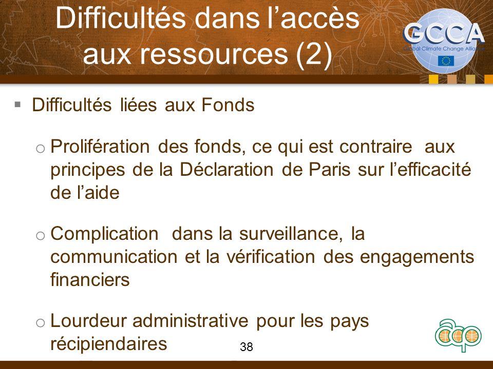 Difficultés dans laccès aux ressources (2) Difficultés liées aux Fonds o Prolifération des fonds, ce qui est contraire aux principes de la Déclaration de Paris sur lefficacité de laide o Complication dans la surveillance, la communication et la vérification des engagements financiers o Lourdeur administrative pour les pays récipiendaires 38