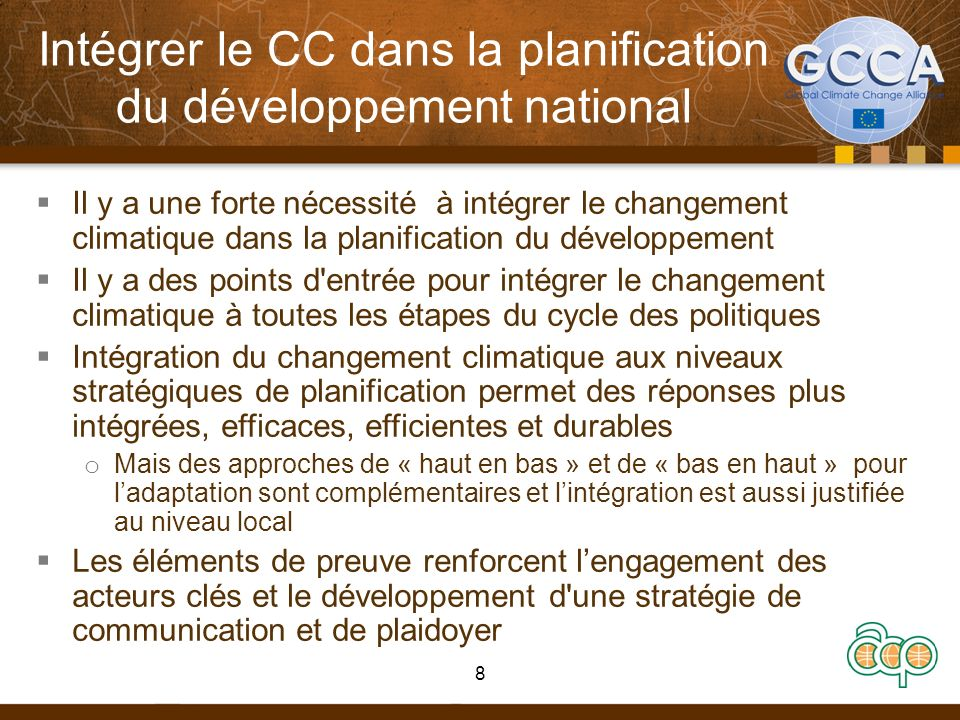 Intégrer le CC dans la planification du développement national Il y a une forte nécessité à intégrer le changement climatique dans la planification du développement Il y a des points d entrée pour intégrer le changement climatique à toutes les étapes du cycle des politiques Intégration du changement climatique aux niveaux stratégiques de planification permet des réponses plus intégrées, efficaces, efficientes et durables o Mais des approches de « haut en bas » et de « bas en haut » pour ladaptation sont complémentaires et lintégration est aussi justifiée au niveau local Les éléments de preuve renforcent lengagement des acteurs clés et le développement d une stratégie de communication et de plaidoyer 8