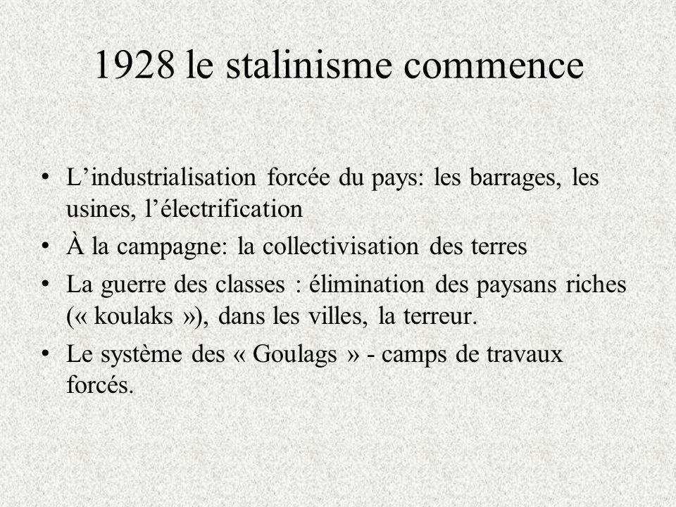 1928 le stalinisme commence Lindustrialisation forcée du pays: les barrages, les usines, lélectrification À la campagne: la collectivisation des terres La guerre des classes : élimination des paysans riches (« koulaks »), dans les villes, la terreur.