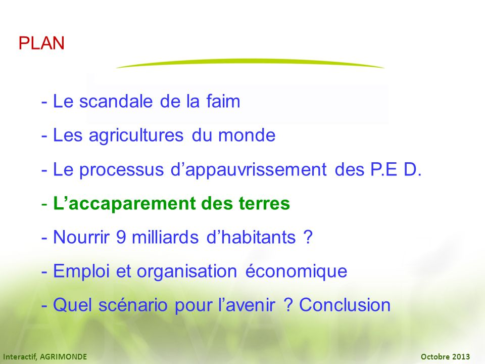Interactif, AGRIMONDE Octobre 2013 PLAN - Le scandale de la faim - Les agricultures du monde - Le processus dappauvrissement des P.E D. - Laccaparemen