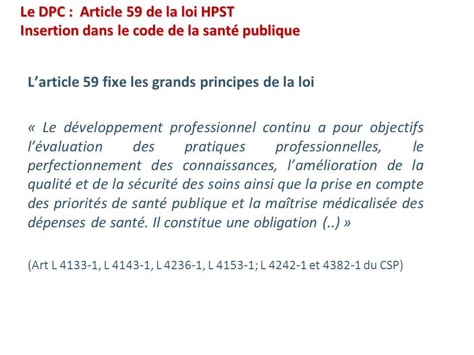 Le DPC : Article 59 de la loi HPST Insertion dans le code de la santé publique Larticle 59 fixe les grands principes de la loi « Le développement prof