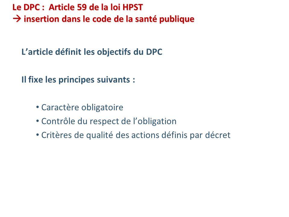 Le DPC : Article 59 de la loi HPST insertion dans le code de la santé publique Larticle définit les objectifs du DPC Il fixe les principes suivants : Caractère obligatoire Contrôle du respect de lobligation Critères de qualité des actions définis par décret