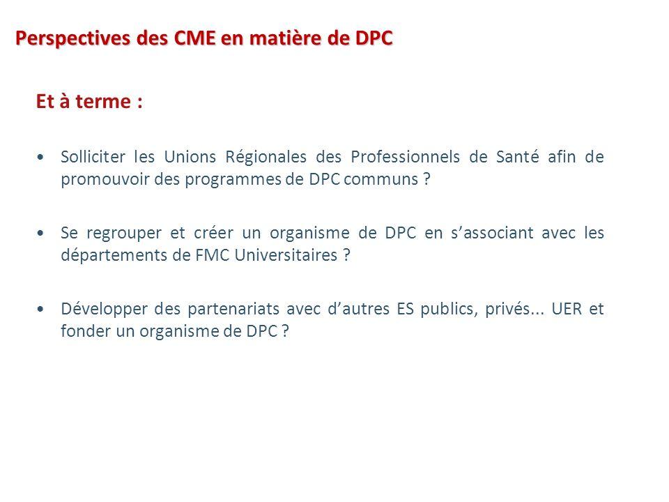 Perspectives des CME en matière de DPC Et à terme : Solliciter les Unions Régionales des Professionnels de Santé afin de promouvoir des programmes de DPC communs .