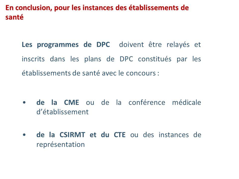 En conclusion, pour les instances des établissements de santé Les programmes de DPC doivent être relayés et inscrits dans les plans de DPC constitués par les établissements de santé avec le concours : de la CME ou de la conférence médicale détablissement de la CSIRMT et du CTE ou des instances de représentation