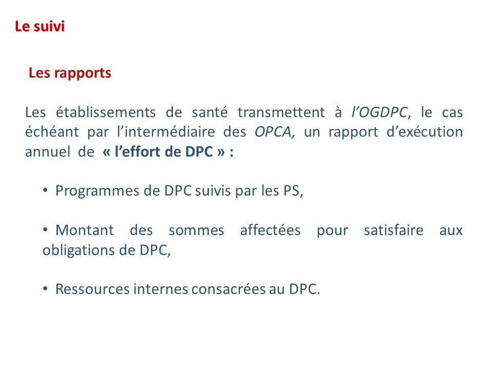 Les rapports Les établissements de santé transmettent à lOGDPC, le cas échéant par lintermédiaire des OPCA, un rapport dexécution annuel de « leffort de DPC » : Programmes de DPC suivis par les PS, Montant des sommes affectées pour satisfaire aux obligations de DPC, Ressources internes consacrées au DPC.