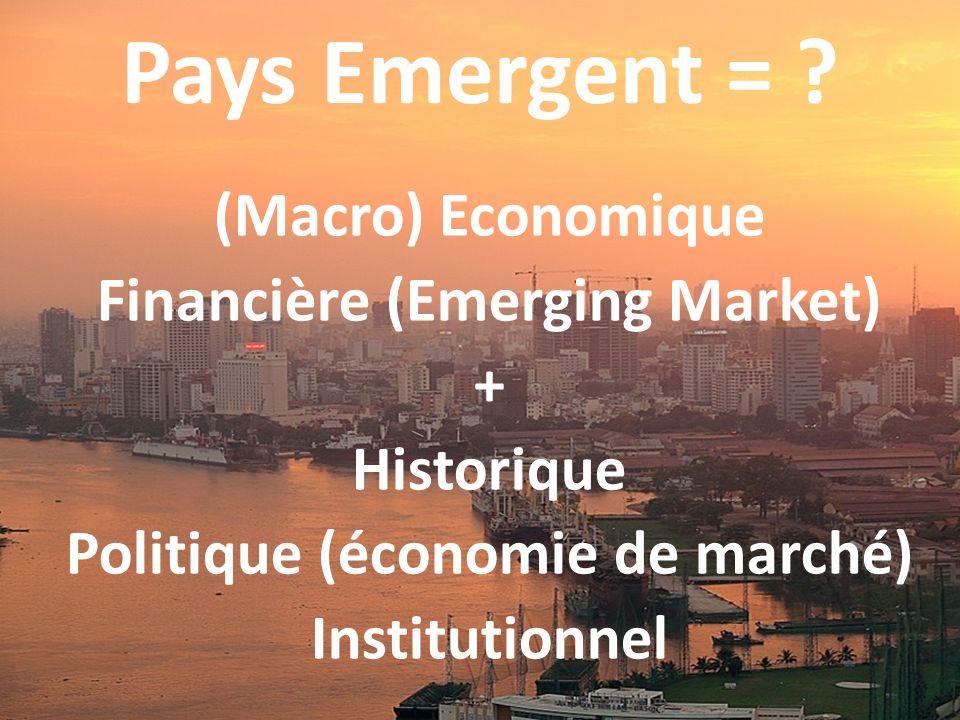 Pays Emergent = ? (Macro) Economique Financière (Emerging Market) + Historique Politique (économie de marché) Institutionnel
