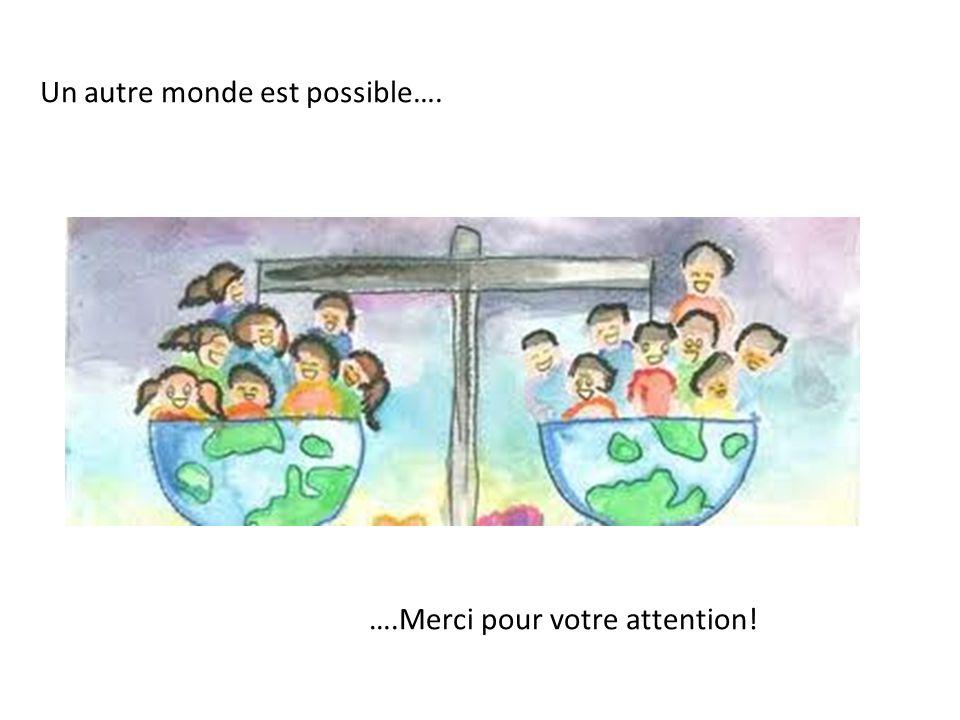 ….Merci pour votre attention! Un autre monde est possible….