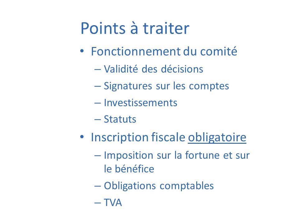 Points à traiter Fonctionnement du comité – Validité des décisions – Signatures sur les comptes – Investissements – Statuts Inscription fiscale obliga