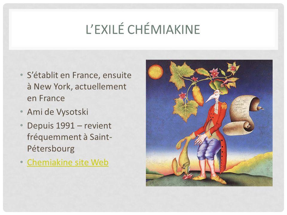 LEXILÉ CHÉMIAKINE Sétablit en France, ensuite à New York, actuellement en France Ami de Vysotski Depuis 1991 – revient fréquemment à Saint- Pétersbourg Chemiakine site Web
