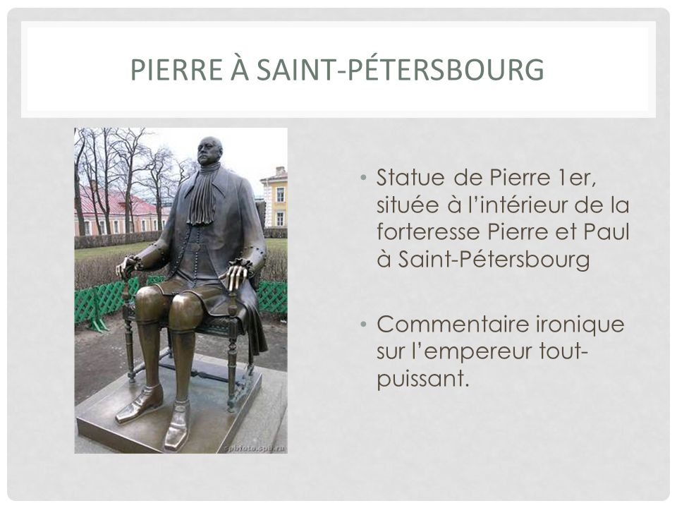 PIERRE À SAINT-PÉTERSBOURG Statue de Pierre 1er, située à lintérieur de la forteresse Pierre et Paul à Saint-Pétersbourg Commentaire ironique sur lempereur tout- puissant.