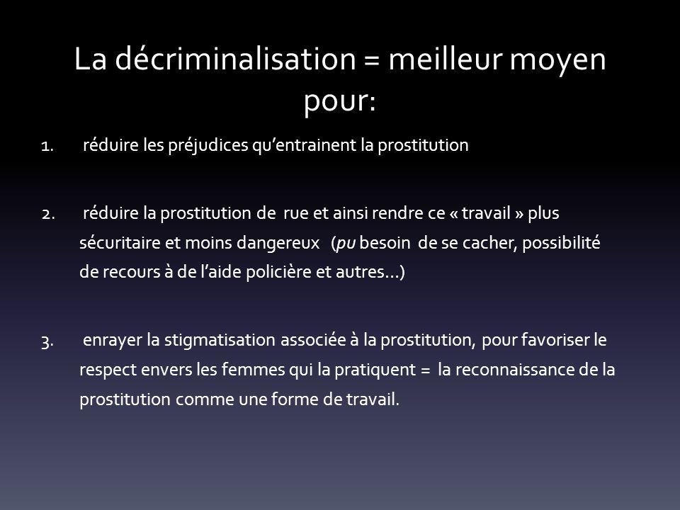 La décriminalisation = meilleur moyen pour: 1. réduire les préjudices quentrainent la prostitution 2. réduire la prostitution de rue et ainsi rendre c