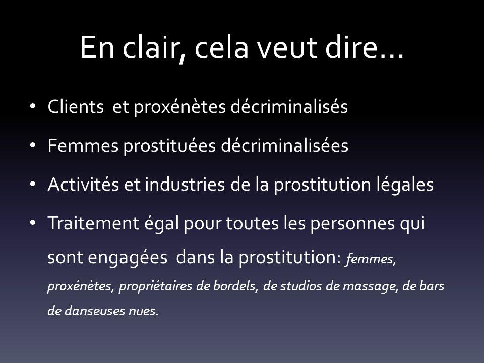 En clair, cela veut dire… Clients et proxénètes décriminalisés Femmes prostituées décriminalisées Activités et industries de la prostitution légales T
