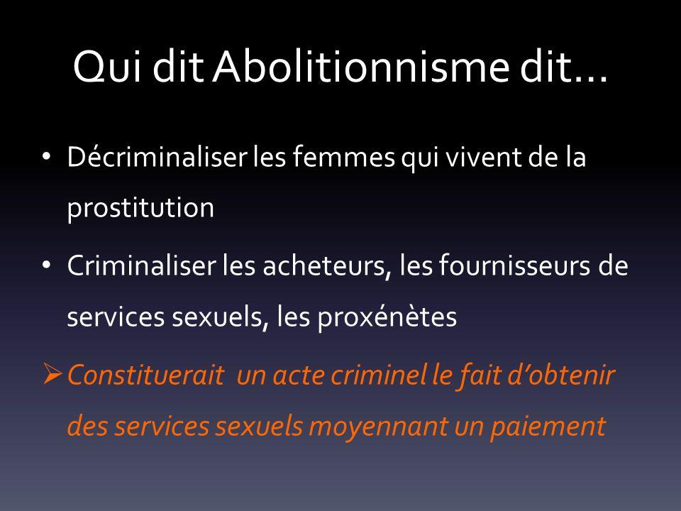 Qui dit Abolitionnisme dit… Décriminaliser les femmes qui vivent de la prostitution Criminaliser les acheteurs, les fournisseurs de services sexuels,
