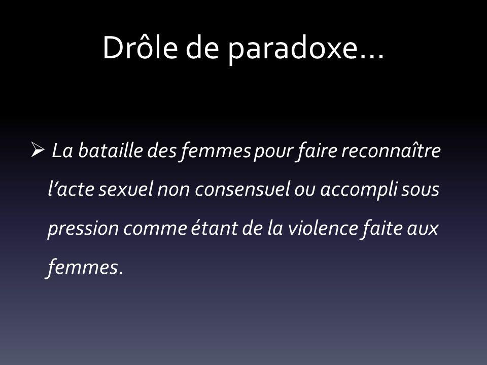 Drôle de paradoxe… La bataille des femmes pour faire reconnaître lacte sexuel non consensuel ou accompli sous pression comme étant de la violence fait