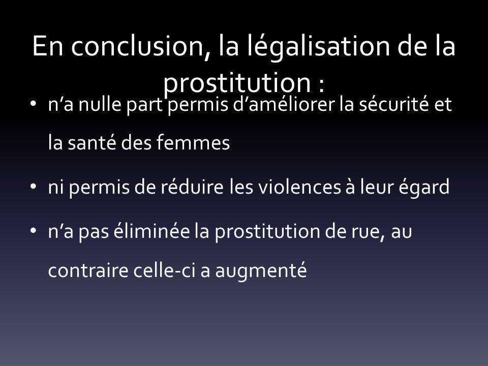 En conclusion, la légalisation de la prostitution : na nulle part permis daméliorer la sécurité et la santé des femmes ni permis de réduire les violen