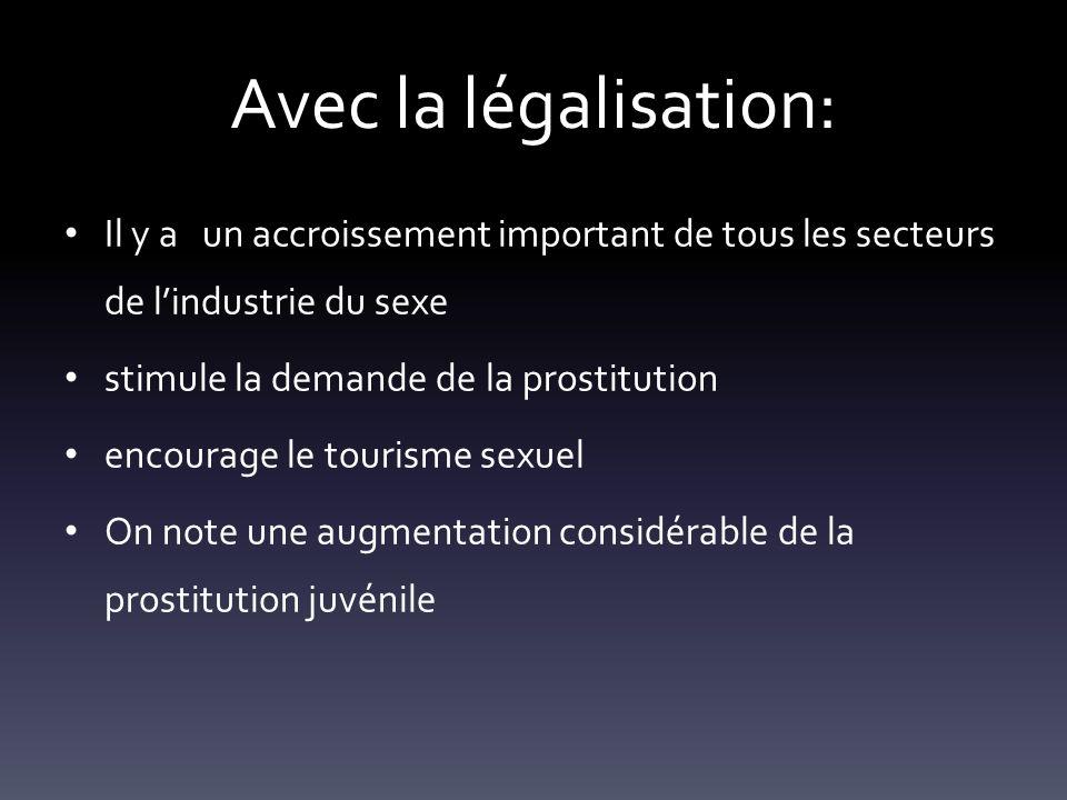 Avec la légalisation: Il y a un accroissement important de tous les secteurs de lindustrie du sexe stimule la demande de la prostitution encourage le