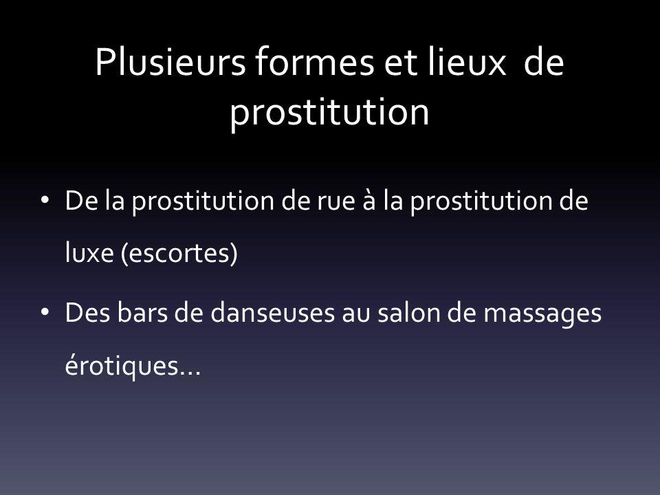 Plusieurs formes et lieux de prostitution De la prostitution de rue à la prostitution de luxe (escortes) Des bars de danseuses au salon de massages ér