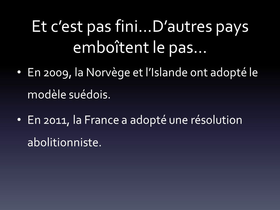 Et cest pas fini…Dautres pays emboîtent le pas… En 2009, la Norvège et lIslande ont adopté le modèle suédois. En 2011, la France a adopté une résoluti