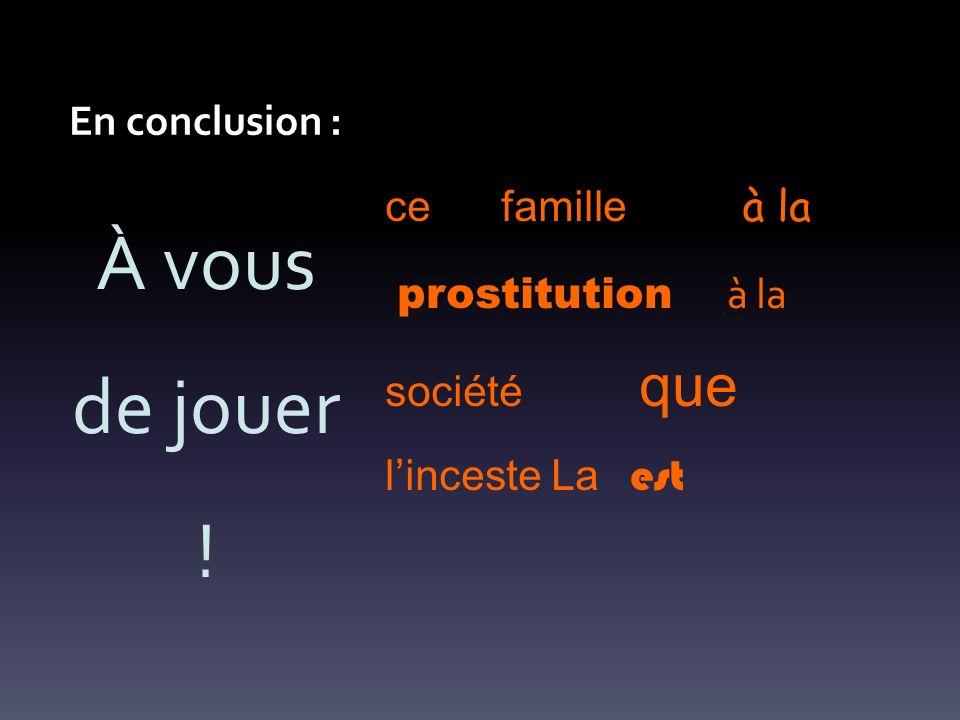 En conclusion : ce famille à la prostitution à la société que linceste La est À vous de jouer !
