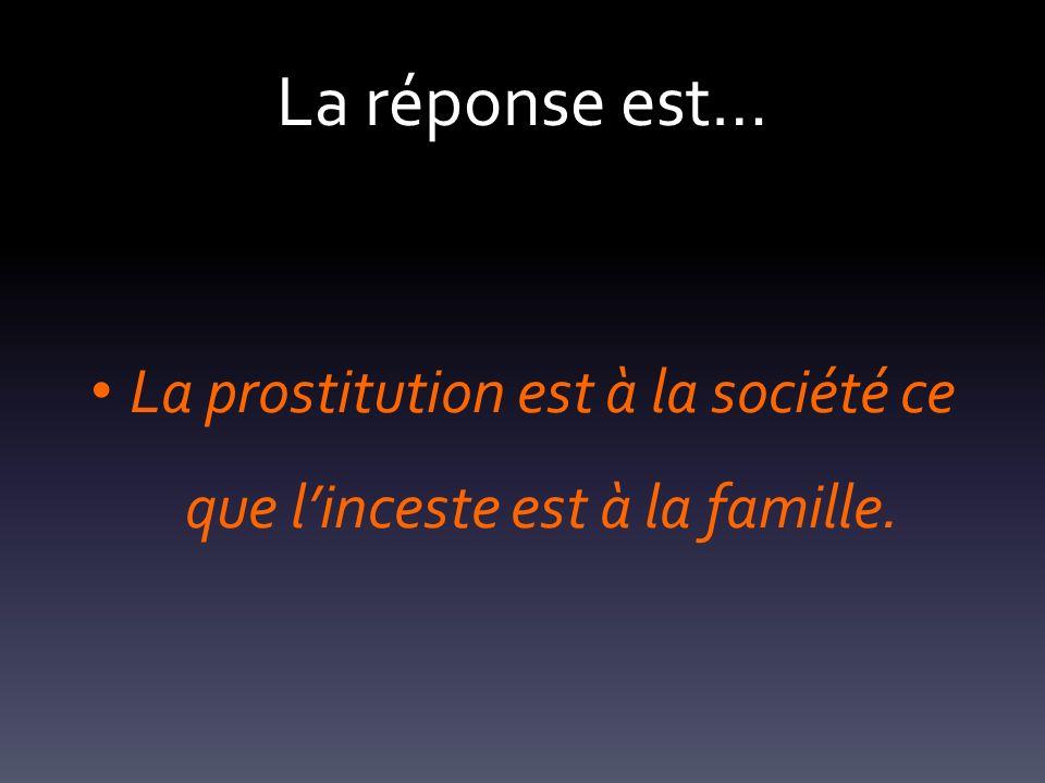 La réponse est… La prostitution est à la société ce que linceste est à la famille.