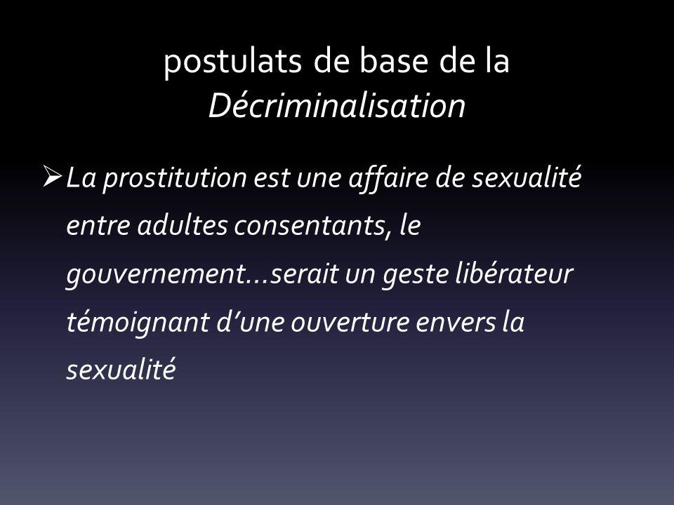 postulats de base de la Décriminalisation La prostitution est une affaire de sexualité entre adultes consentants, le gouvernement…serait un geste libé