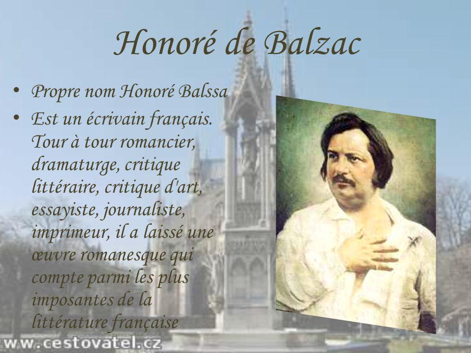 Honoré de Balzac Propre nom Honoré Balssa Est un écrivain français. Tour à tour romancier, dramaturge, critique littéraire, critique d'art, essayiste,