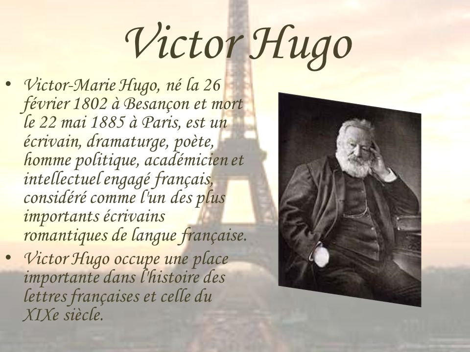 Victor Hugo Victor-Marie Hugo, né la 26 février 1802 à Besançon et mort le 22 mai 1885 à Paris, est un écrivain, dramaturge, poète, homme politique, a