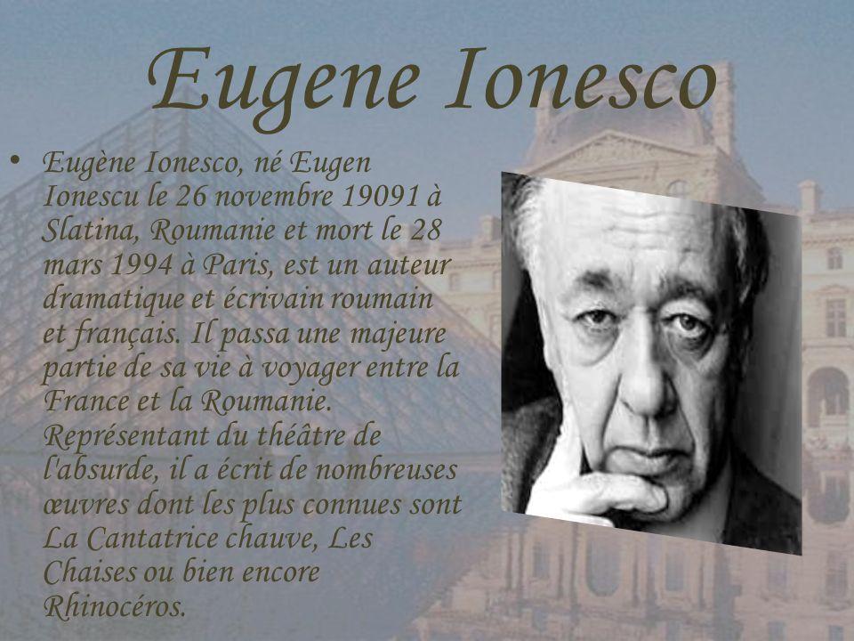 Eugene Ionesco Eugène Ionesco, né Eugen Ionescu le 26 novembre 19091 à Slatina, Roumanie et mort le 28 mars 1994 à Paris, est un auteur dramatique et
