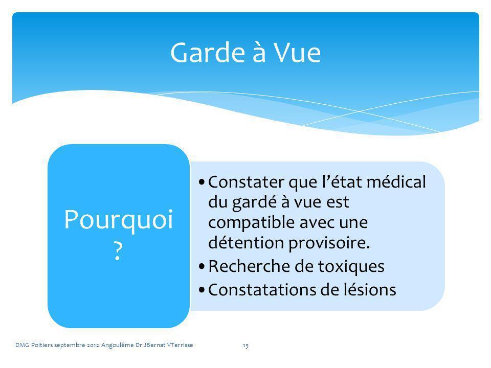 Constater que létat médical du gardé à vue est compatible avec une détention provisoire. Recherche de toxiques Constatations de lésions Pourquoi ? DMG