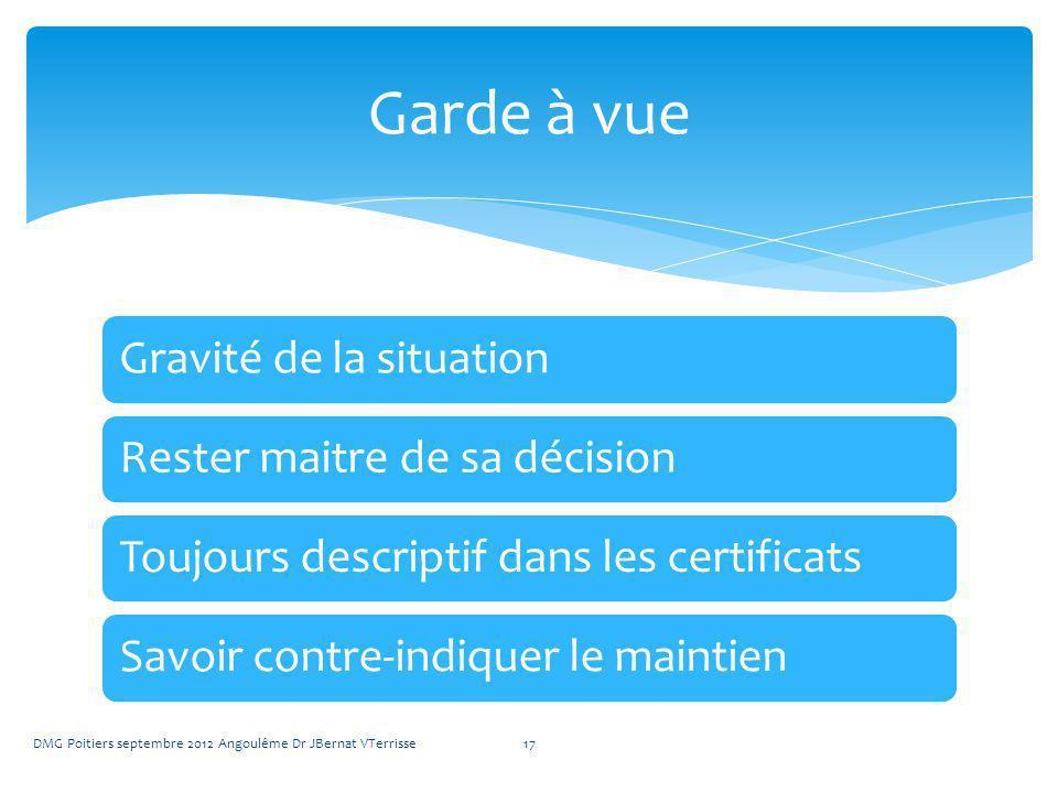 Gravité de la situationRester maitre de sa décisionToujours descriptif dans les certificatsSavoir contre-indiquer le maintien DMG Poitiers septembre 2012 Angoulême Dr JBernat VTerrisse17 Garde à vue