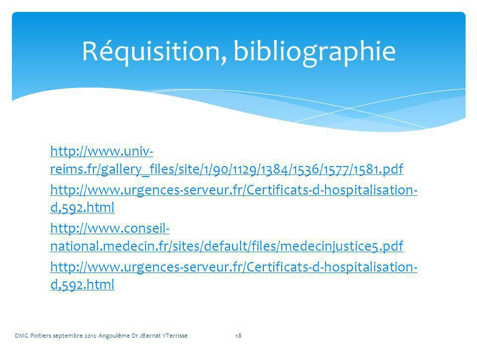 http://www.univ- reims.fr/gallery_files/site/1/90/1129/1384/1536/1577/1581.pdf http://www.urgences-serveur.fr/Certificats-d-hospitalisation- d,592.html http://www.conseil- national.medecin.fr/sites/default/files/medecinjustice5.pdf http://www.urgences-serveur.fr/Certificats-d-hospitalisation- d,592.html DMG Poitiers septembre 2012 Angoulême Dr JBernat VTerrisse18 Réquisition, bibliographie