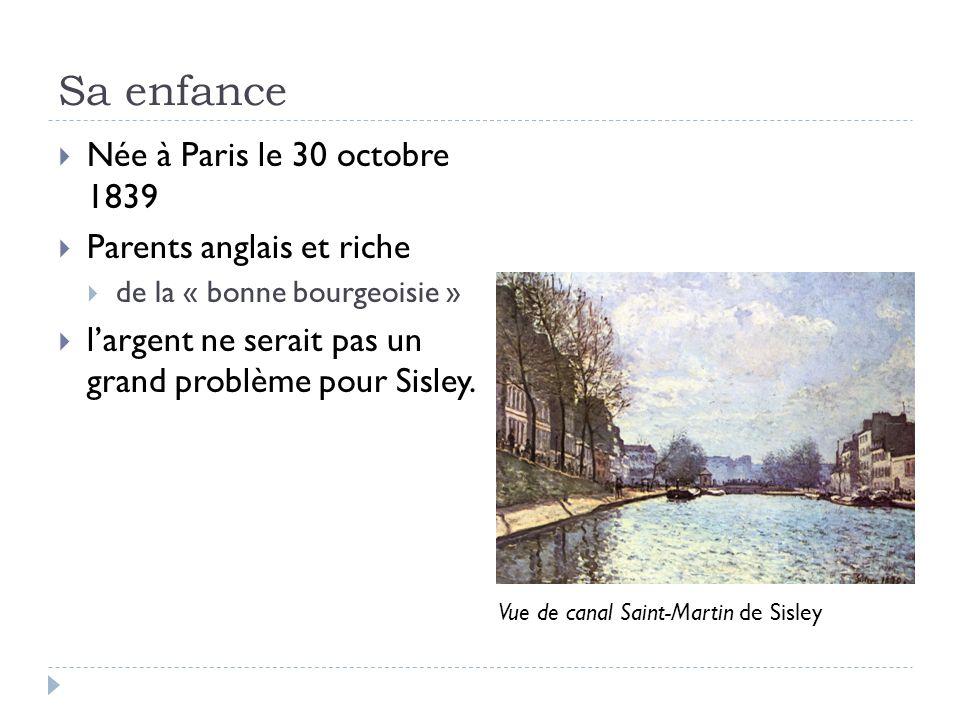 Sa enfance Née à Paris le 30 octobre 1839 Parents anglais et riche de la « bonne bourgeoisie » largent ne serait pas un grand problème pour Sisley.