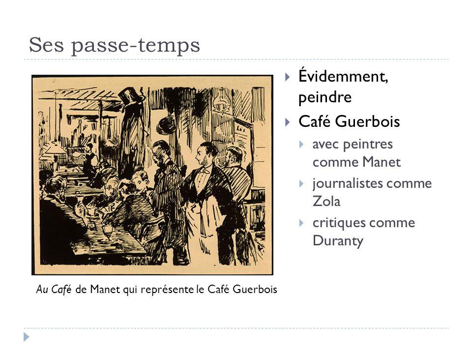 Ses passe-temps Évidemment, peindre Café Guerbois avec peintres comme Manet journalistes comme Zola critiques comme Duranty Au Café de Manet qui représente le Café Guerbois