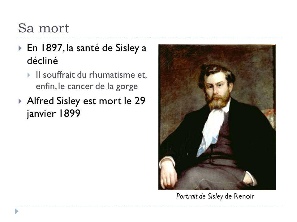 Sa mort En 1897, la santé de Sisley a décliné Il souffrait du rhumatisme et, enfin, le cancer de la gorge Alfred Sisley est mort le 29 janvier 1899 Portrait de Sisley de Renoir