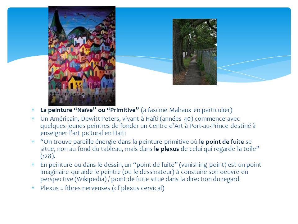 La peinture Naïve ou Primitive (a fasciné Malraux en particulier) Un Américain, Dewitt Peters, vivant à Haïti (années 40) commence avec quelques jeunes peintres de fonder un Centre dArt à Port-au-Prince destiné à enseigner lart pictural en Haïti On trouve pareille énergie dans la peinture primitive où le point de fuite se situe, non au fond du tableau, mais dans le plexus de celui qui regarde la toile (128).