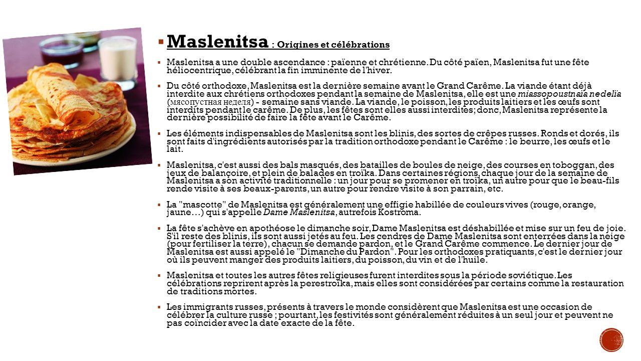 Maslenitsa : Origines et célébrations Maslenitsa a une double ascendance : païenne et chrétienne. Du côté païen, Maslenitsa fut une fête héliocentriqu