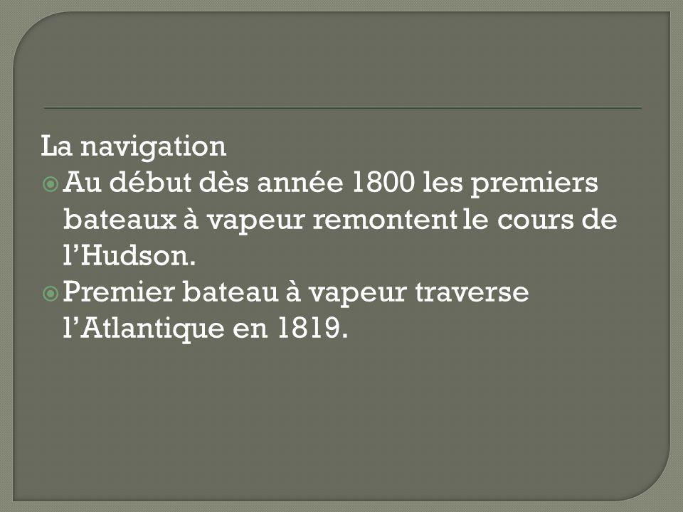 La navigation Au début dès année 1800 les premiers bateaux à vapeur remontent le cours de lHudson. Premier bateau à vapeur traverse lAtlantique en 181