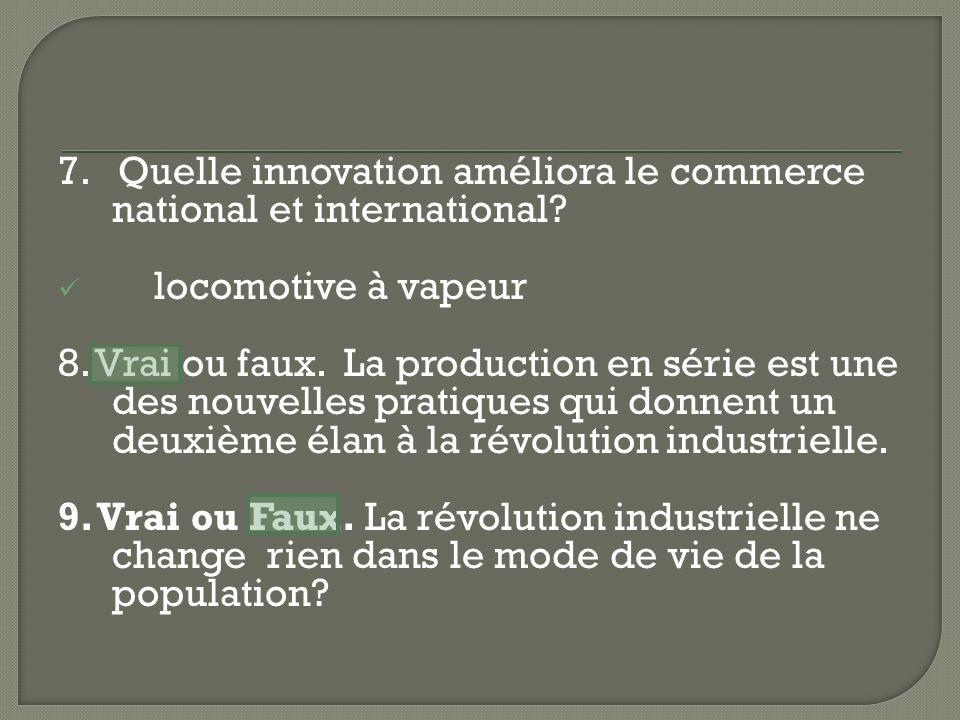 7. Quelle innovation améliora le commerce national et international? locomotive à vapeur 8. Vrai ou faux. La production en série est une des nouvelles