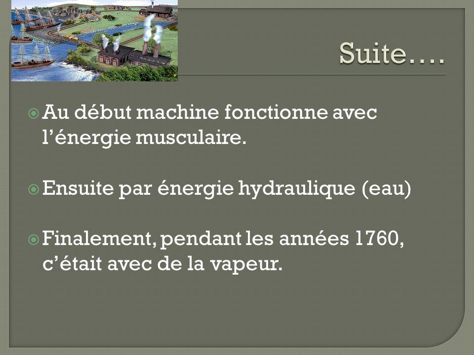 Au début machine fonctionne avec lénergie musculaire. Ensuite par énergie hydraulique (eau) Finalement, pendant les années 1760, cétait avec de la vap
