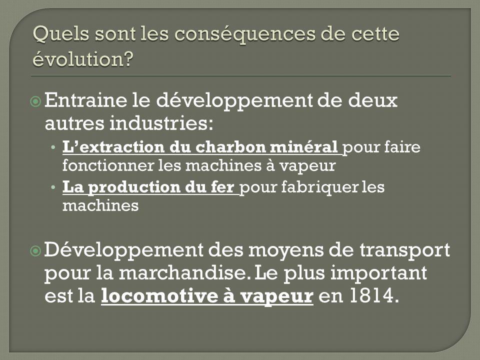 Entraine le développement de deux autres industries: Lextraction du charbon minéral pour faire fonctionner les machines à vapeur La production du fer