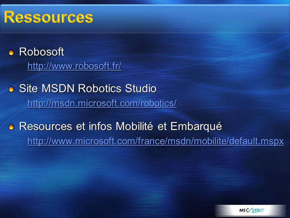 Robosoft http://www.robosoft.fr/ Site MSDN Robotics Studio http://msdn.microsoft.com/robotics/ Resources et infos Mobilité et Embarqué http://www.micr