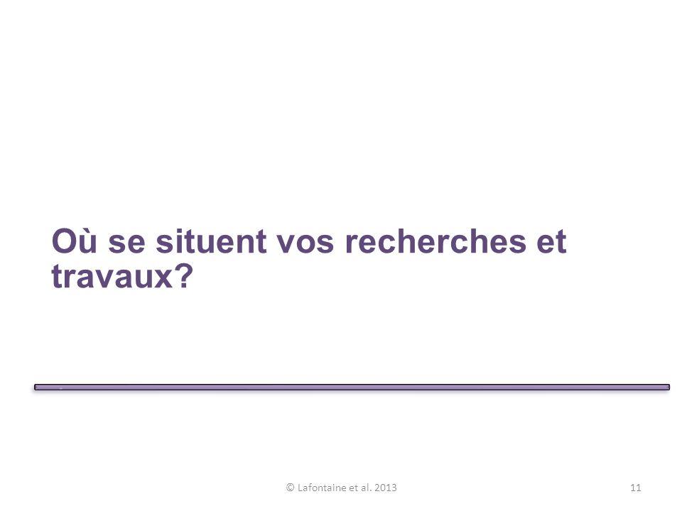 Où se situent vos recherches et travaux? © Lafontaine et al. 201311