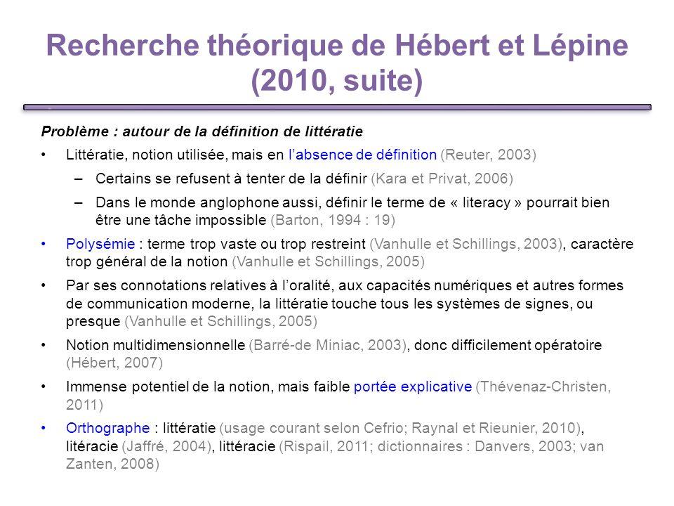 Recherche théorique de Hébert et Lépine (2010, suite) Problème : autour de la définition de littératie Littératie, notion utilisée, mais en labsence de définition (Reuter, 2003) –Certains se refusent à tenter de la définir (Kara et Privat, 2006) –Dans le monde anglophone aussi, définir le terme de « literacy » pourrait bien être une tâche impossible (Barton, 1994 : 19) Polysémie : terme trop vaste ou trop restreint (Vanhulle et Schillings, 2003), caractère trop général de la notion (Vanhulle et Schillings, 2005) Par ses connotations relatives à loralité, aux capacités numériques et autres formes de communication moderne, la littératie touche tous les systèmes de signes, ou presque (Vanhulle et Schillings, 2005) Notion multidimensionnelle (Barré-de Miniac, 2003), donc difficilement opératoire (Hébert, 2007) Immense potentiel de la notion, mais faible portée explicative (Thévenaz-Christen, 2011) Orthographe : littératie (usage courant selon Cefrio; Raynal et Rieunier, 2010), litéracie (Jaffré, 2004), littéracie (Rispail, 2011; dictionnaires : Danvers, 2003; van Zanten, 2008) 7