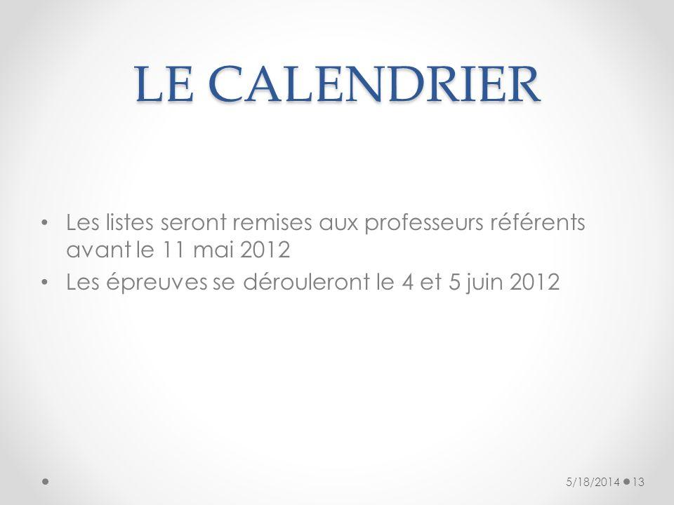 LE CALENDRIER Les listes seront remises aux professeurs référents avant le 11 mai 2012 Les épreuves se dérouleront le 4 et 5 juin 2012 5/18/201413